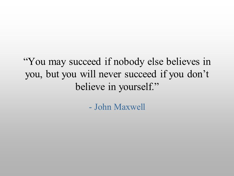 """You may succeed if nobody else believes in you, but you will never succeed if you don't believe in yourself."" - John Maxwell"