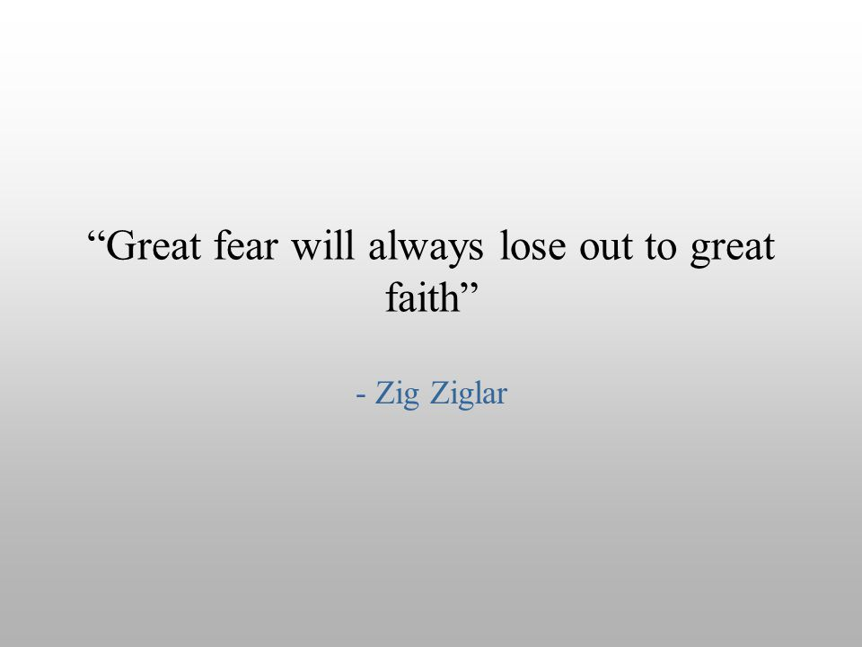 """Great fear will always lose out to great faith"" - Zig Ziglar"