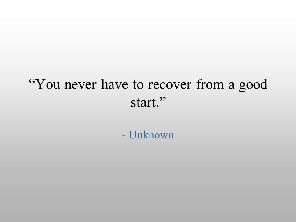 """You never have to recover from a good start."" - Unknown"