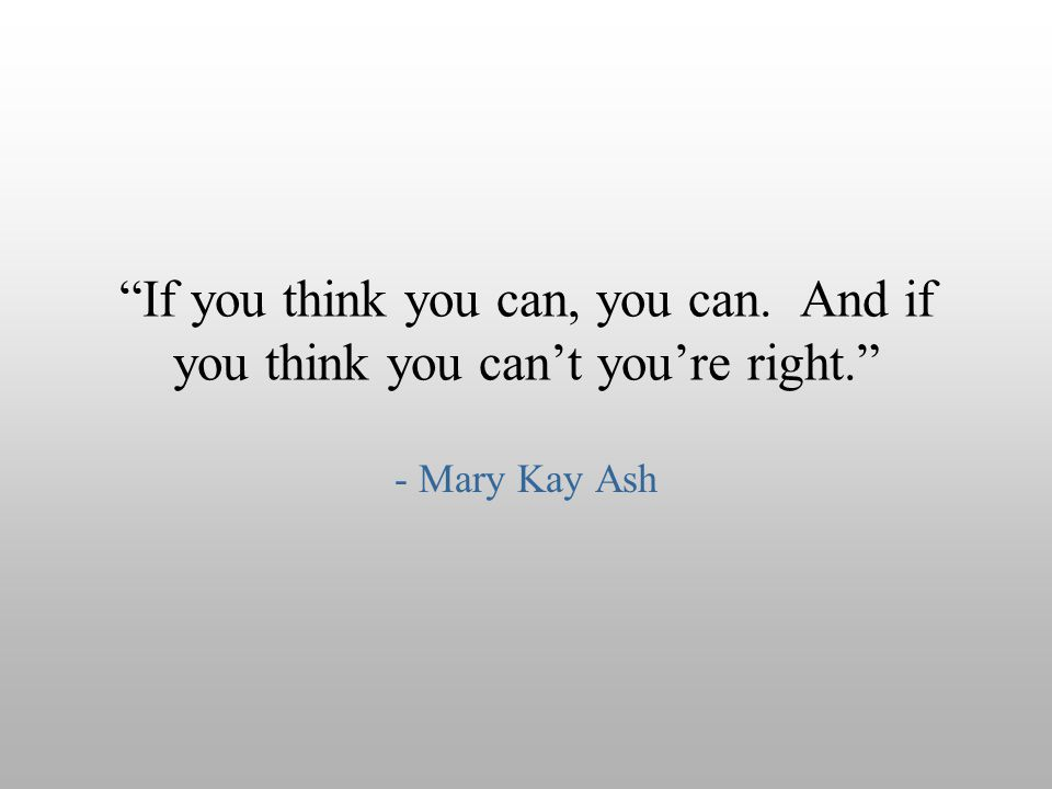 """If you think you can, you can. And if you think you can't you're right."" - Mary Kay Ash"