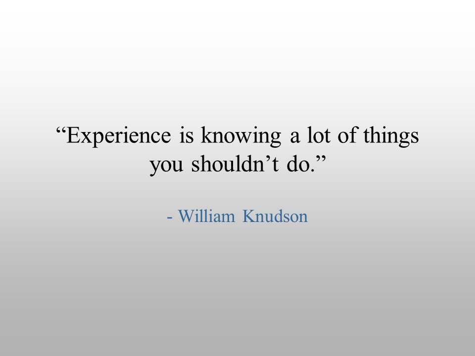 """Experience is knowing a lot of things you shouldn't do."" - William Knudson"
