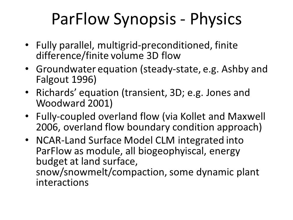 ParFlow Synopsis - Physics Fully parallel, multigrid-preconditioned, finite difference/finite volume 3D flow Groundwater equation (steady-state, e.g.