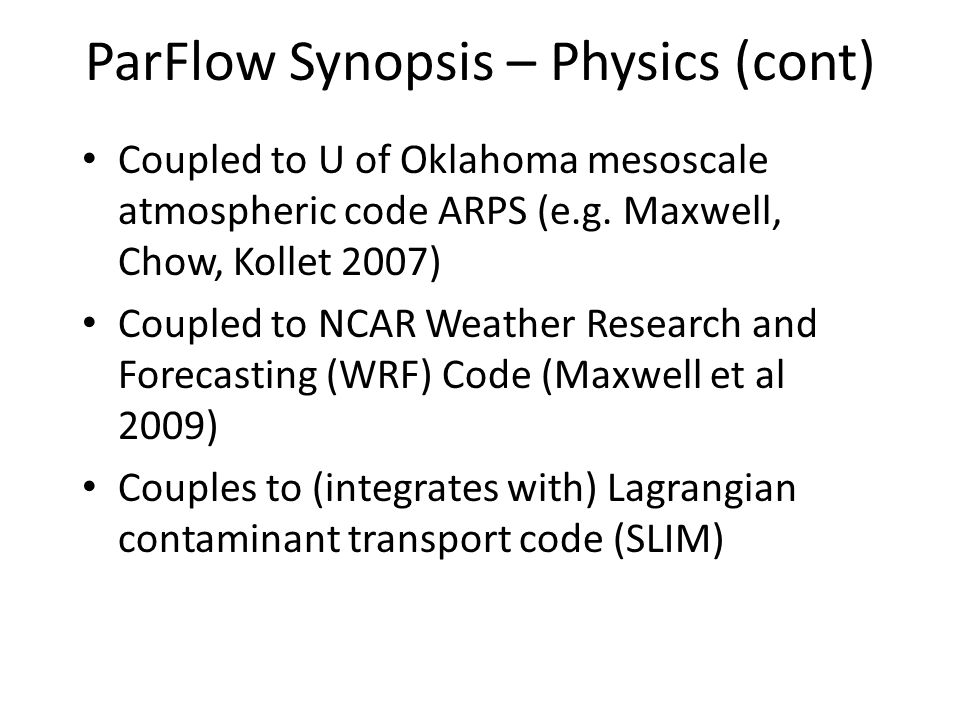 ParFlow Synopsis – Physics (cont) Coupled to U of Oklahoma mesoscale atmospheric code ARPS (e.g. Maxwell, Chow, Kollet 2007) Coupled to NCAR Weather R
