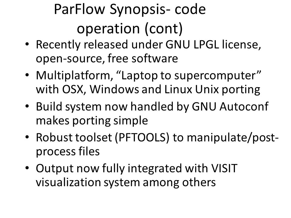 """ParFlow Synopsis- code operation (cont) Recently released under GNU LPGL license, open-source, free software Multiplatform, """"Laptop to supercomputer"""""""