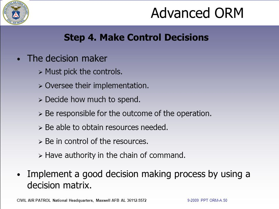 Advanced ORM CIVIL AIR PATROL National Headquarters, Maxwell AFB AL 36112-5572 9-2009 PPT ORM-A.50 The decision maker  Must pick the controls.  Over
