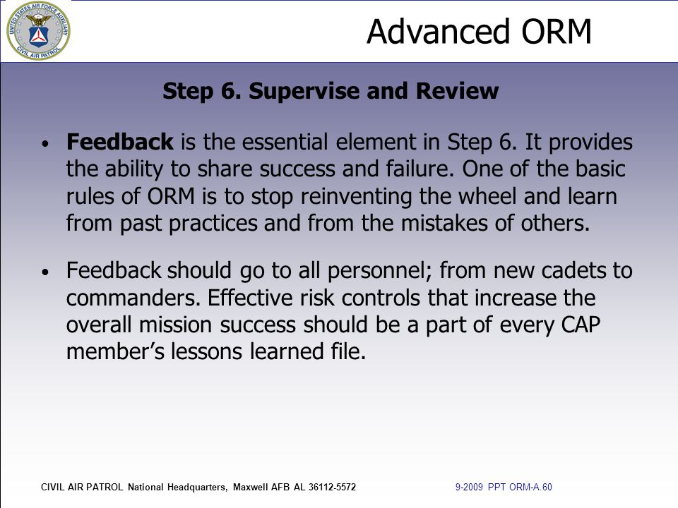 Advanced ORM CIVIL AIR PATROL National Headquarters, Maxwell AFB AL 36112-5572 9-2009 PPT ORM-A.60 Feedback is the essential element in Step 6. It pro
