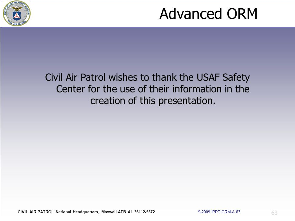 Advanced ORM CIVIL AIR PATROL National Headquarters, Maxwell AFB AL 36112-5572 9-2009 PPT ORM-A.63 63 Civil Air Patrol wishes to thank the USAF Safety