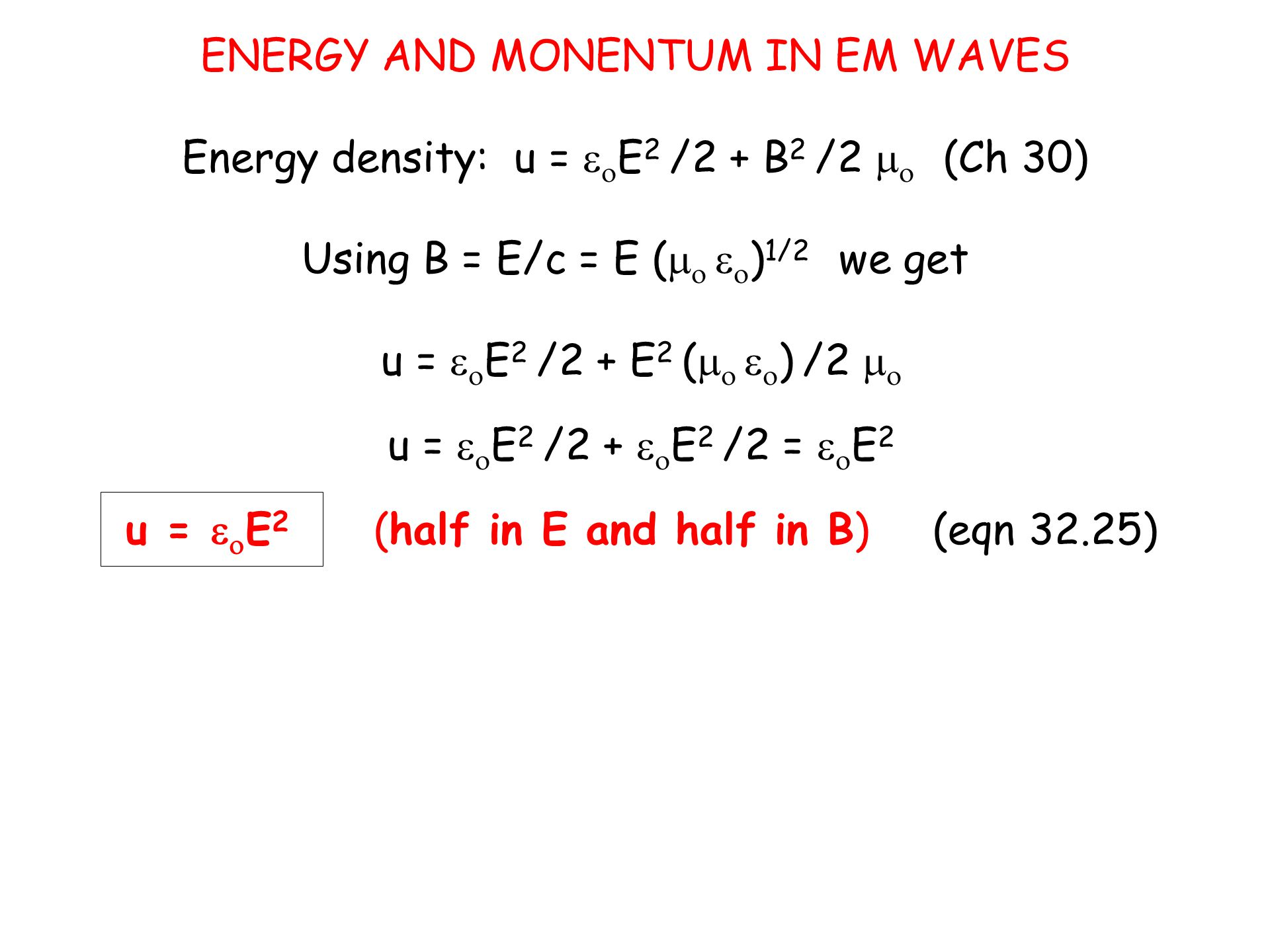 ENERGY AND MONENTUM IN EM WAVES Energy density: u =   E 2 /2 + B 2 /2   (Ch 30) Using B = E/c = E (     ) 1/2 we get u =   E 2 /2 + E 2 (     ) /2   u =   E 2 /2 +   E 2 /2 =   E 2 u =   E 2 (half in E and half in B) (eqn 32.25)