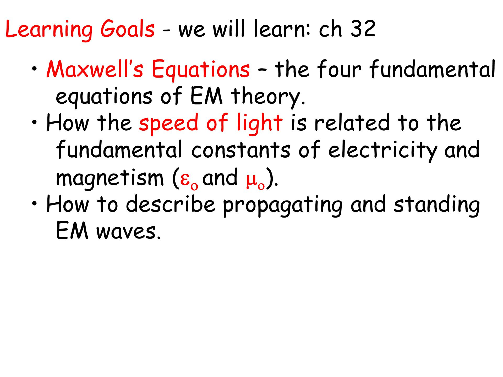 Learning Goals - we will learn: ch 32 Maxwell's Equations – the four fundamental equations of EM theory.