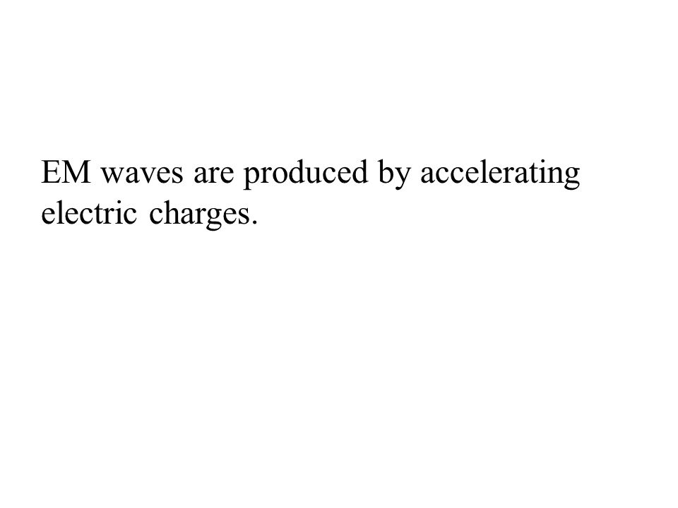 EM waves are produced by accelerating electric charges.