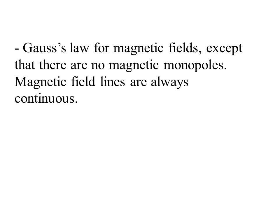 - Gauss's law for magnetic fields, except that there are no magnetic monopoles.