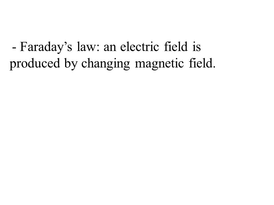- Faraday's law: an electric field is produced by changing magnetic field.