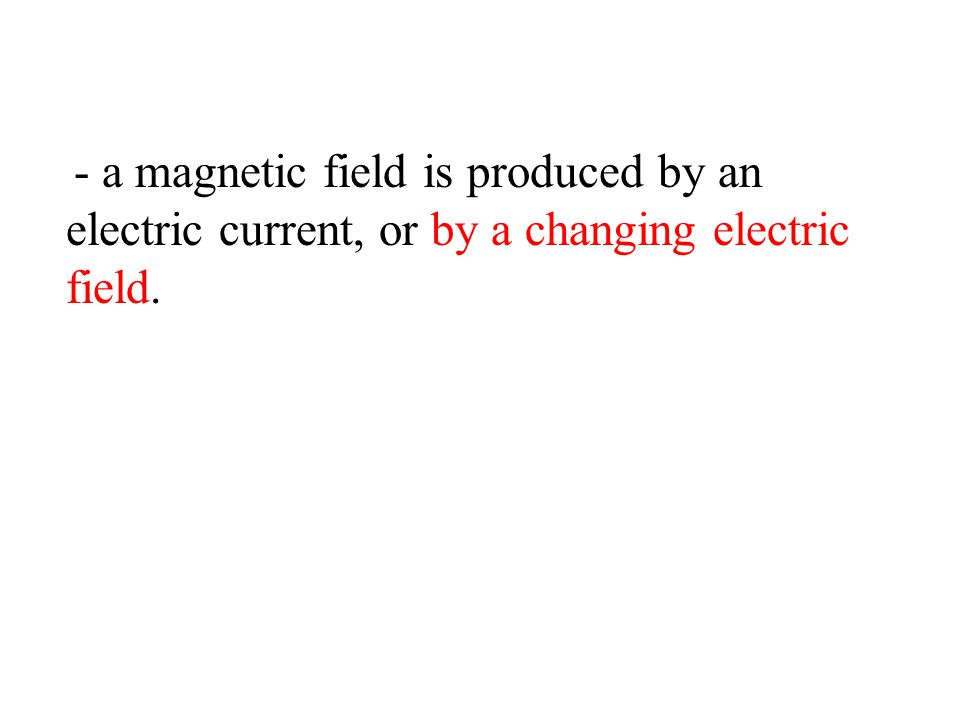 - a magnetic field is produced by an electric current, or by a changing electric field.
