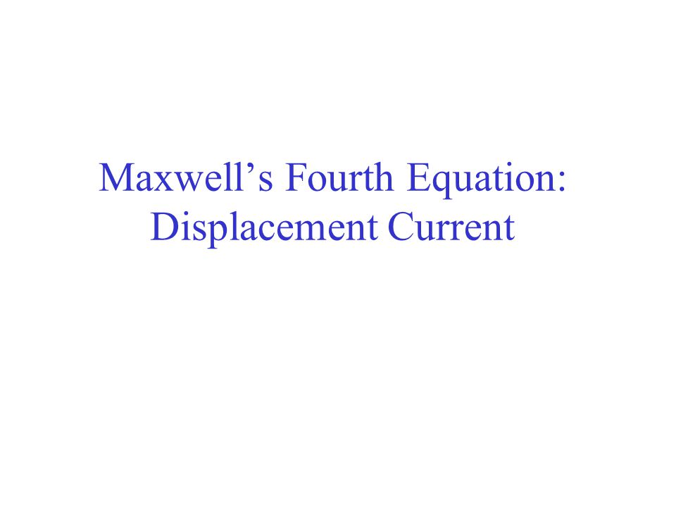 Maxwell's Fourth Equation: Displacement Current