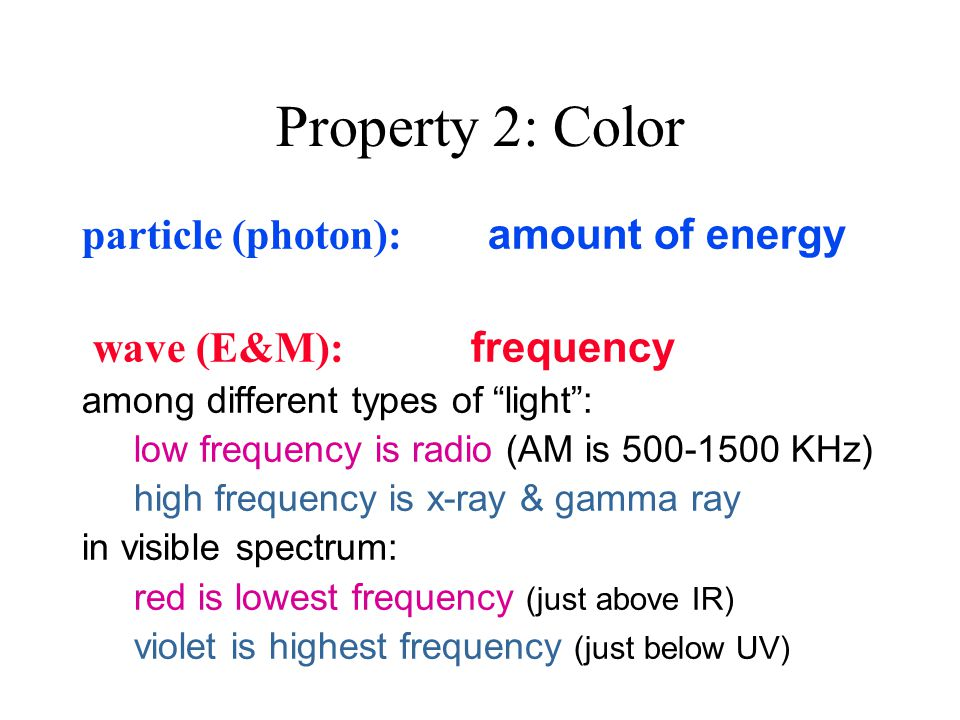 Property 2: Color particle (photon): amount of energy wave (E&M): frequency among different types of light : low frequency is radio (AM is 500-1500 KHz) high frequency is x-ray & gamma ray in visible spectrum: red is lowest frequency (just above IR) violet is highest frequency (just below UV)