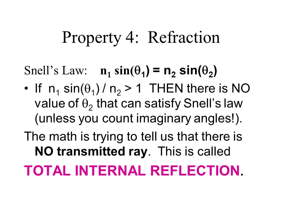 Property 4: Refraction Snell's Law: n 1 sin(  1 ) = n 2 sin(  2 ) If n 1 sin(  1 ) / n 2 > 1 THEN there is NO value of  2 that can satisfy Snell's law (unless you count imaginary angles!).