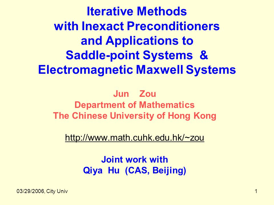 03/29/2006, City Univ1 Iterative Methods with Inexact Preconditioners and Applications to Saddle-point Systems & Electromagnetic Maxwell Systems Jun Zou Department of Mathematics The Chinese University of Hong Kong http://www.math.cuhk.edu.hk/~zou Joint work with Qiya Hu (CAS, Beijing)