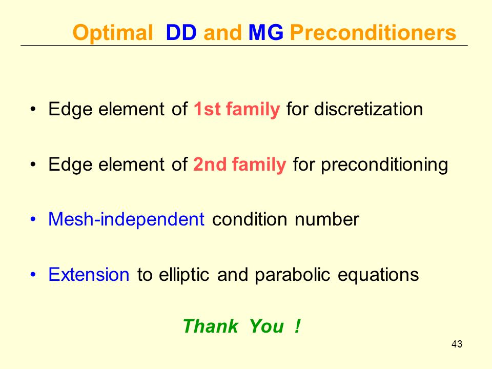 43 Optimal DD and MG Preconditioners Edge element of 1st family for discretization Edge element of 2nd family for preconditioning Mesh-independent condition number Extension to elliptic and parabolic equations Thank You !