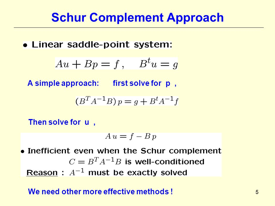 5 Schur Complement Approach A simple approach: first solve for p, Then solve for u, We need other more effective methods !