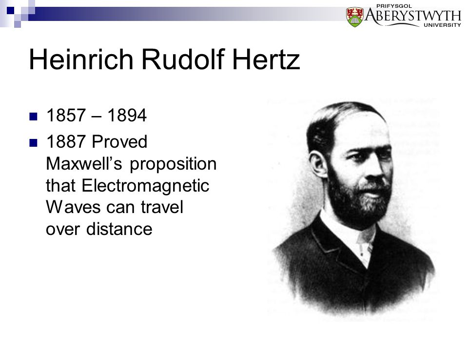 Heinrich Rudolf Hertz 1857 – 1894 1887 Proved Maxwell's proposition that Electromagnetic Waves can travel over distance