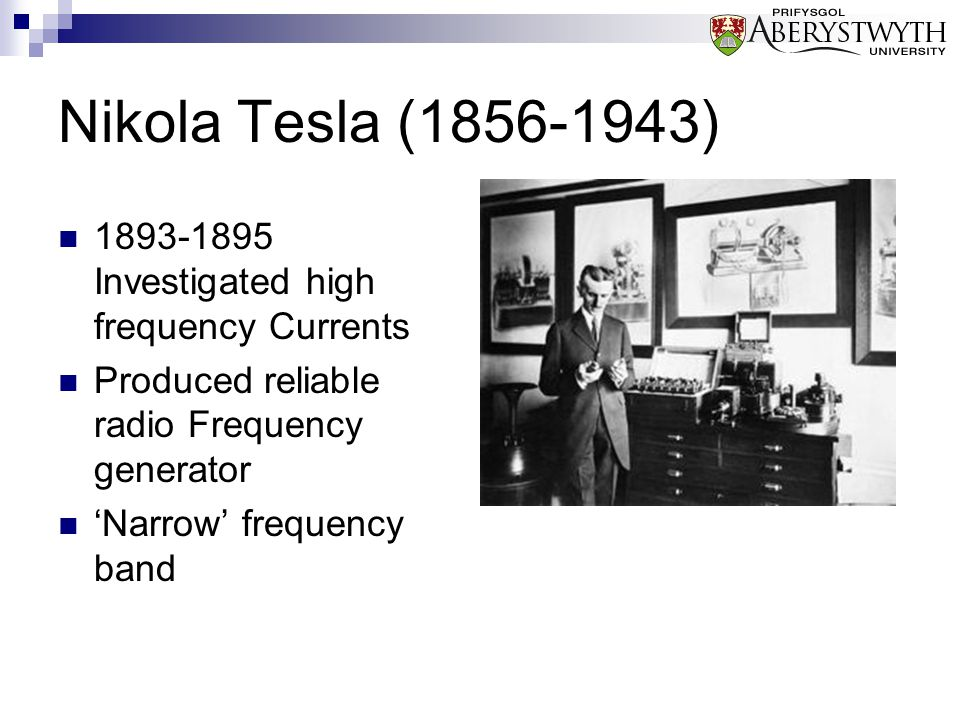 Nikola Tesla (1856-1943) 1893-1895 Investigated high frequency Currents Produced reliable radio Frequency generator 'Narrow' frequency band