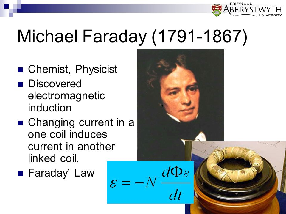Michael Faraday (1791-1867) Chemist, Physicist Discovered electromagnetic induction Changing current in a one coil induces current in another linked c
