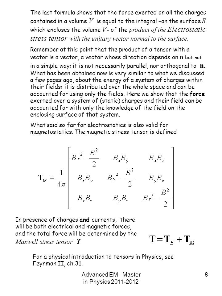Advanced EM - Master in Physics 2011-2012 8 The last formula shows that the force exerted on all the charges contained in a volume V is equal to the integral –on the surface S which encloses the volume V - of the product of the Electrostatic stress tensor with the unitary vector normal to the surface.