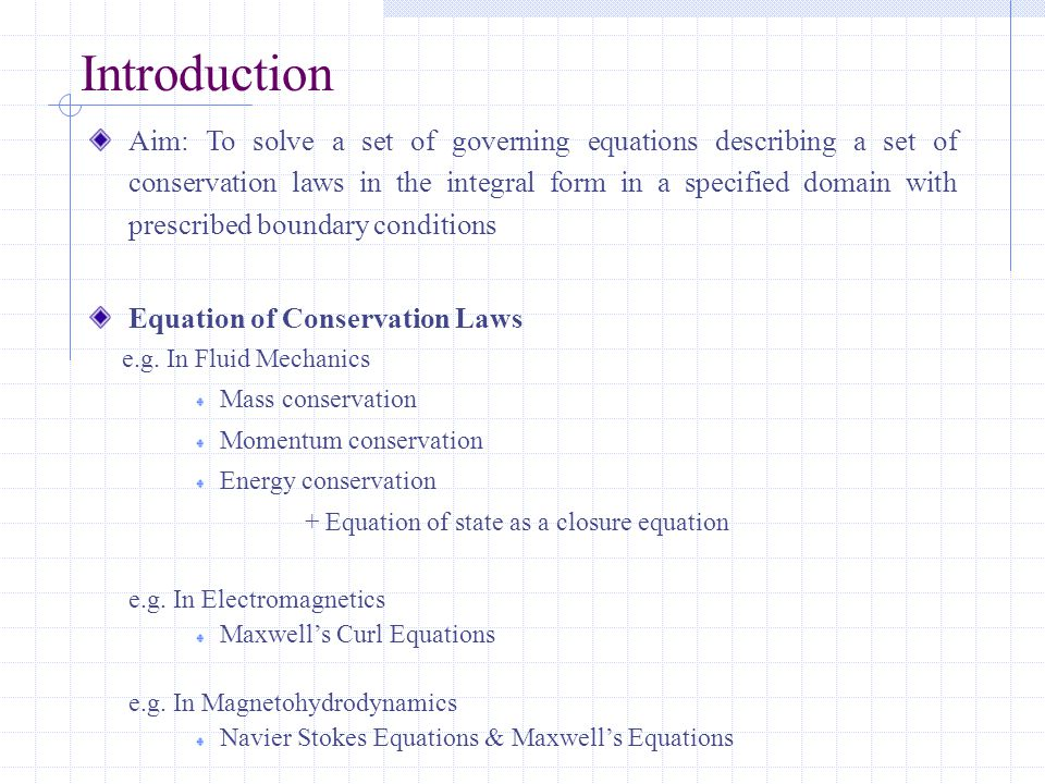 Introduction Aim: To solve a set of governing equations describing a set of conservation laws in the integral form in a specified domain with prescribed boundary conditions Equation of Conservation Laws e.g.