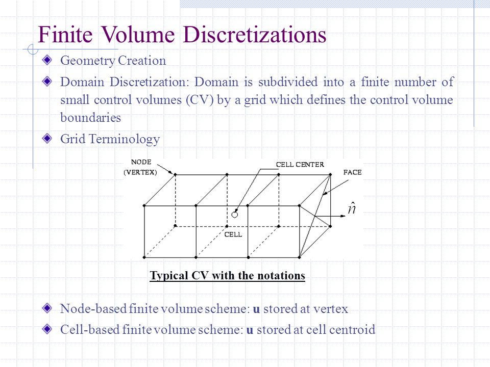 Finite Volume Discretizations Geometry Creation Domain Discretization: Domain is subdivided into a finite number of small control volumes (CV) by a grid which defines the control volume boundaries Grid Terminology Node-based finite volume scheme: u stored at vertex Cell-based finite volume scheme: u stored at cell centroid Typical CV with the notations