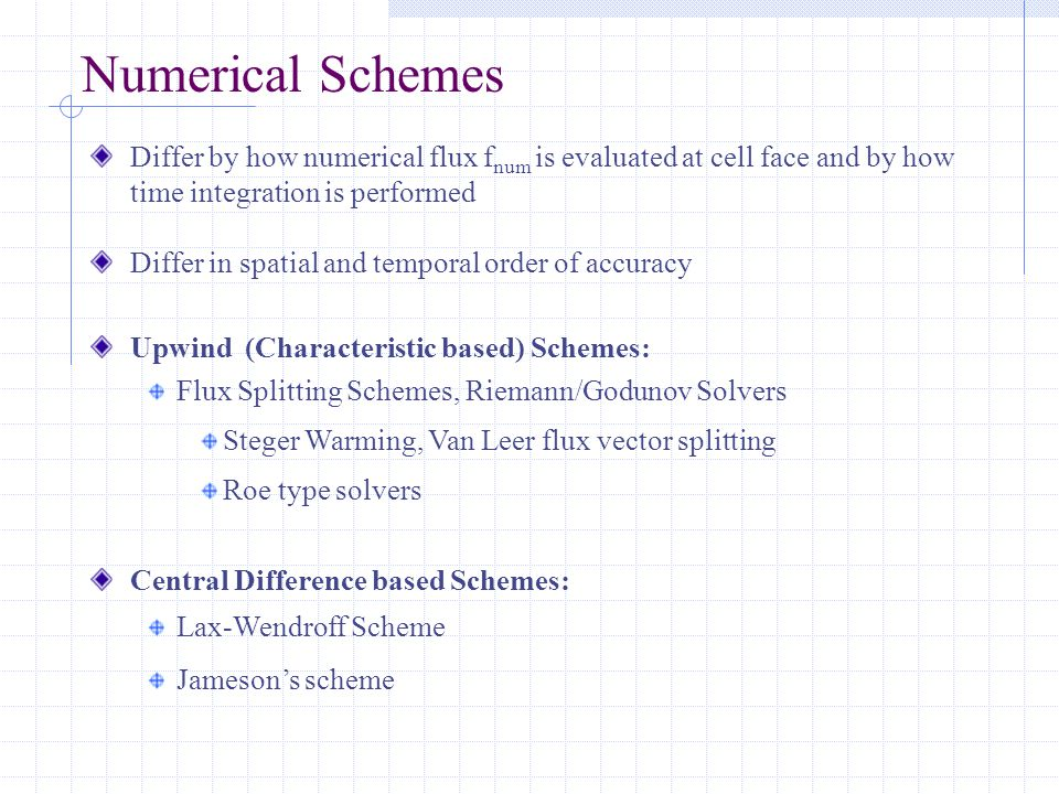 Numerical Schemes Differ by how numerical flux f num is evaluated at cell face and by how time integration is performed Differ in spatial and temporal order of accuracy Upwind (Characteristic based) Schemes: Flux Splitting Schemes, Riemann/Godunov Solvers Steger Warming, Van Leer flux vector splitting Roe type solvers Central Difference based Schemes: Lax-Wendroff Scheme Jameson's scheme