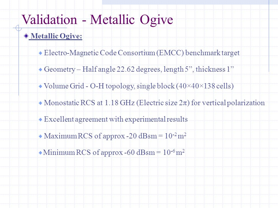 Validation - Metallic Ogive Metallic Ogive: Electro-Magnetic Code Consortium (EMCC) benchmark target Geometry – Half angle 22.62 degrees, length 5 , thickness 1 Volume Grid - O-H topology, single block (40×40×138 cells) Monostatic RCS at 1.18 GHz (Electric size 2π) for vertical polarization Excellent agreement with experimental results Maximum RCS of approx -20 dBsm = 10 -2 m 2 Minimum RCS of approx -60 dBsm = 10 -6 m 2