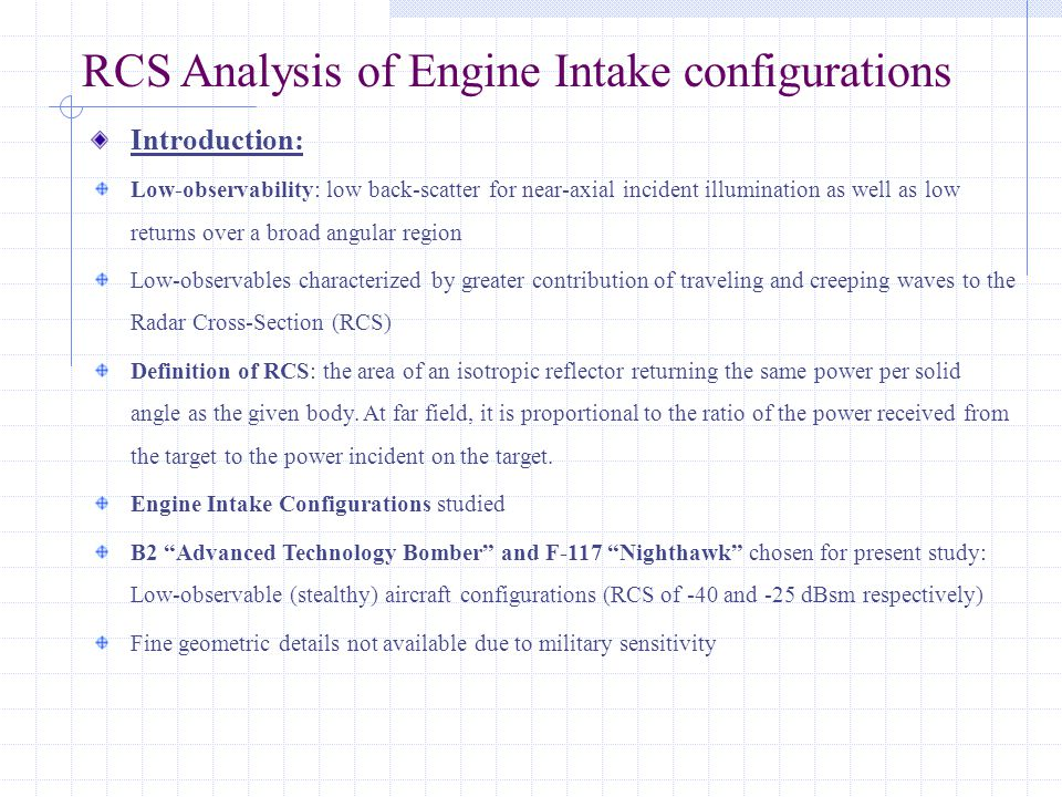 RCS Analysis of Engine Intake configurations Introduction: Low-observability: low back-scatter for near-axial incident illumination as well as low returns over a broad angular region Low-observables characterized by greater contribution of traveling and creeping waves to the Radar Cross-Section (RCS) Definition of RCS: the area of an isotropic reflector returning the same power per solid angle as the given body.