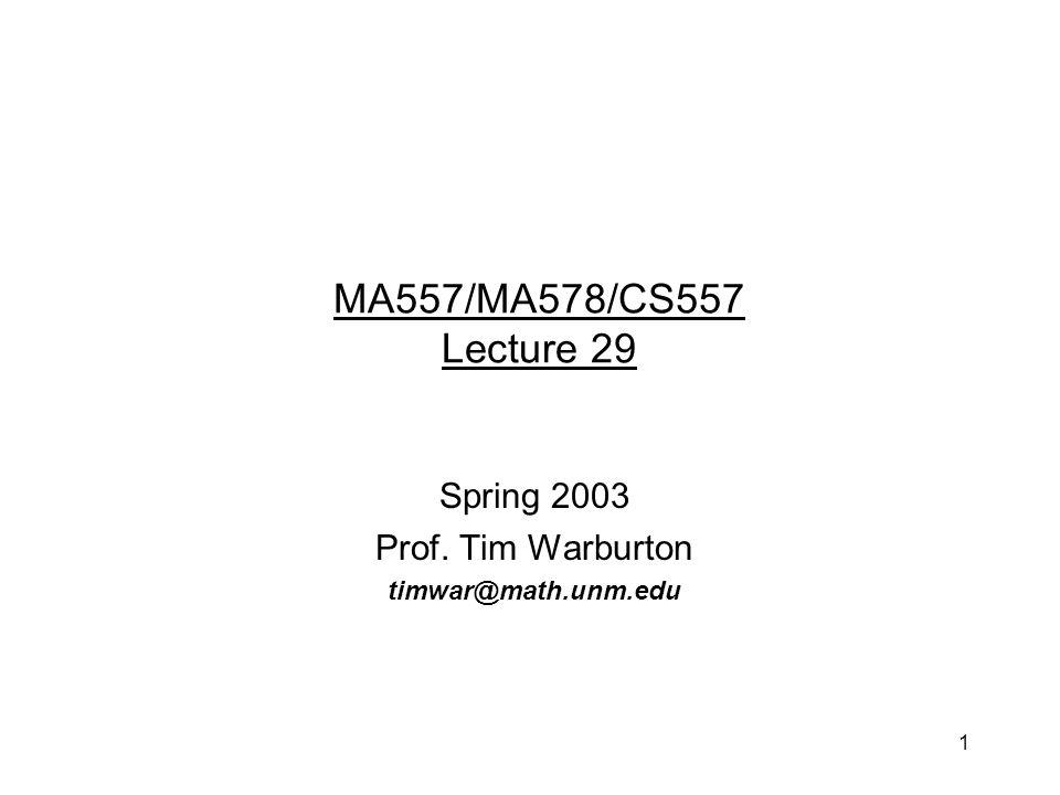 1 Spring 2003 Prof. Tim Warburton timwar@math.unm.edu MA557/MA578/CS557 Lecture 29