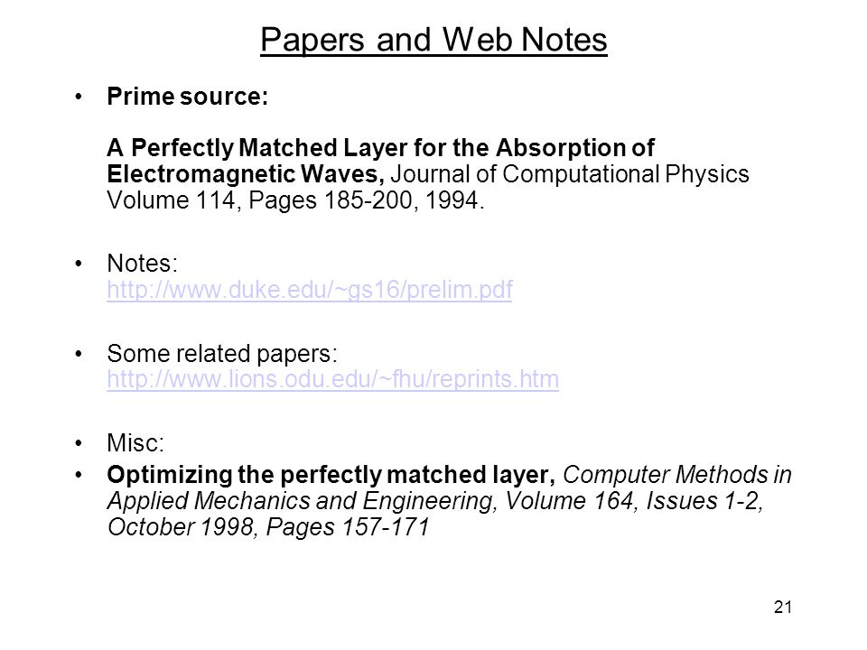21 Papers and Web Notes Prime source: A Perfectly Matched Layer for the Absorption of Electromagnetic Waves, Journal of Computational Physics Volume 114, Pages 185-200, 1994.