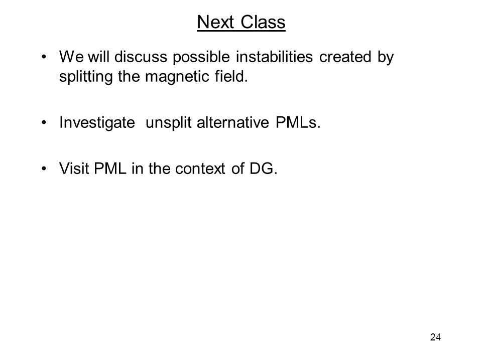 24 Next Class We will discuss possible instabilities created by splitting the magnetic field. Investigate unsplit alternative PMLs. Visit PML in the c