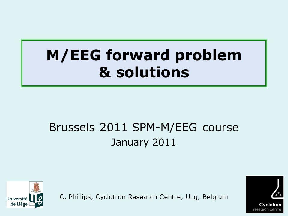M/EEG forward problem & solutions Brussels 2011 SPM-M/EEG course January 2011 C.
