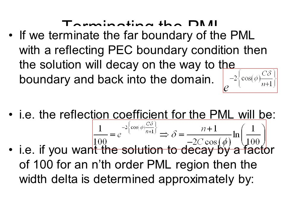 Terminating the PML If we terminate the far boundary of the PML with a reflecting PEC boundary condition then the solution will decay on the way to the boundary and back into the domain.