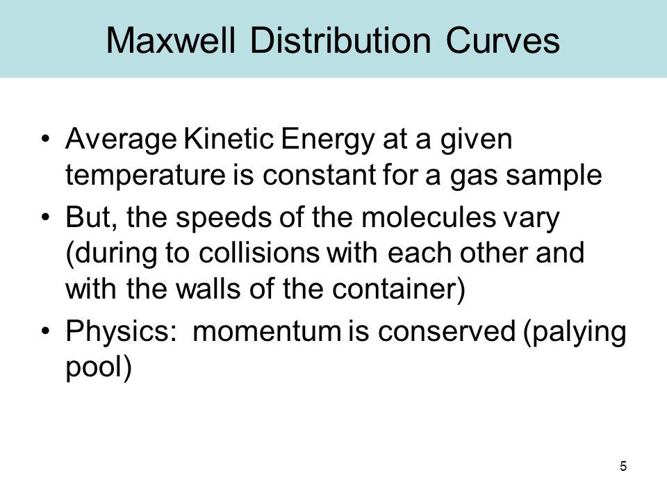 5 Maxwell Distribution Curves Average Kinetic Energy at a given temperature is constant for a gas sample But, the speeds of the molecules vary (during