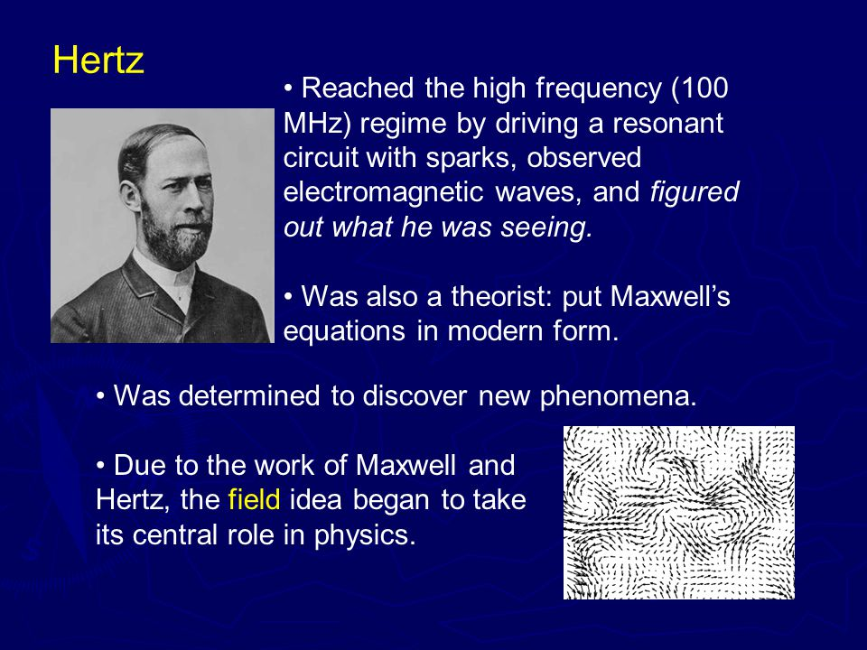 Hertz Reached the high frequency (100 MHz) regime by driving a resonant circuit with sparks, observed electromagnetic waves, and figured out what he was seeing.