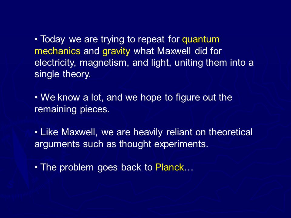 Today we are trying to repeat for quantum mechanics and gravity what Maxwell did for electricity, magnetism, and light, uniting them into a single theory.