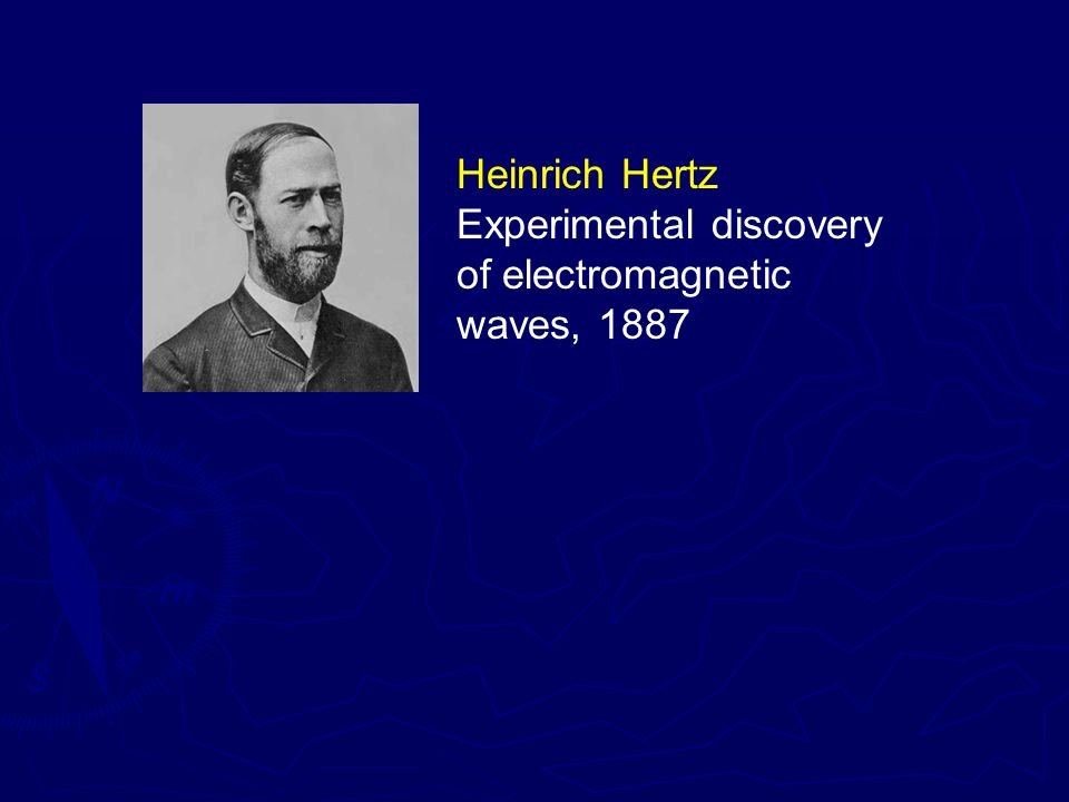 Heinrich Hertz Experimental discovery of electromagnetic waves, 1887 James Maxwell Theoretical prediction of electromagnetic waves, 1862