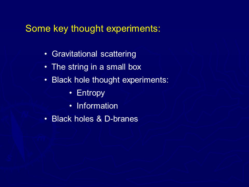 Some key thought experiments: Gravitational scattering The string in a small box Black hole thought experiments: Entropy Information Black holes & D-branes