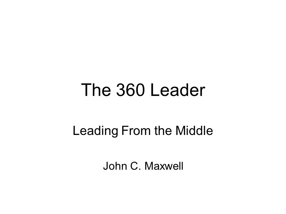 The 360 Leader Leading From the Middle John C. Maxwell