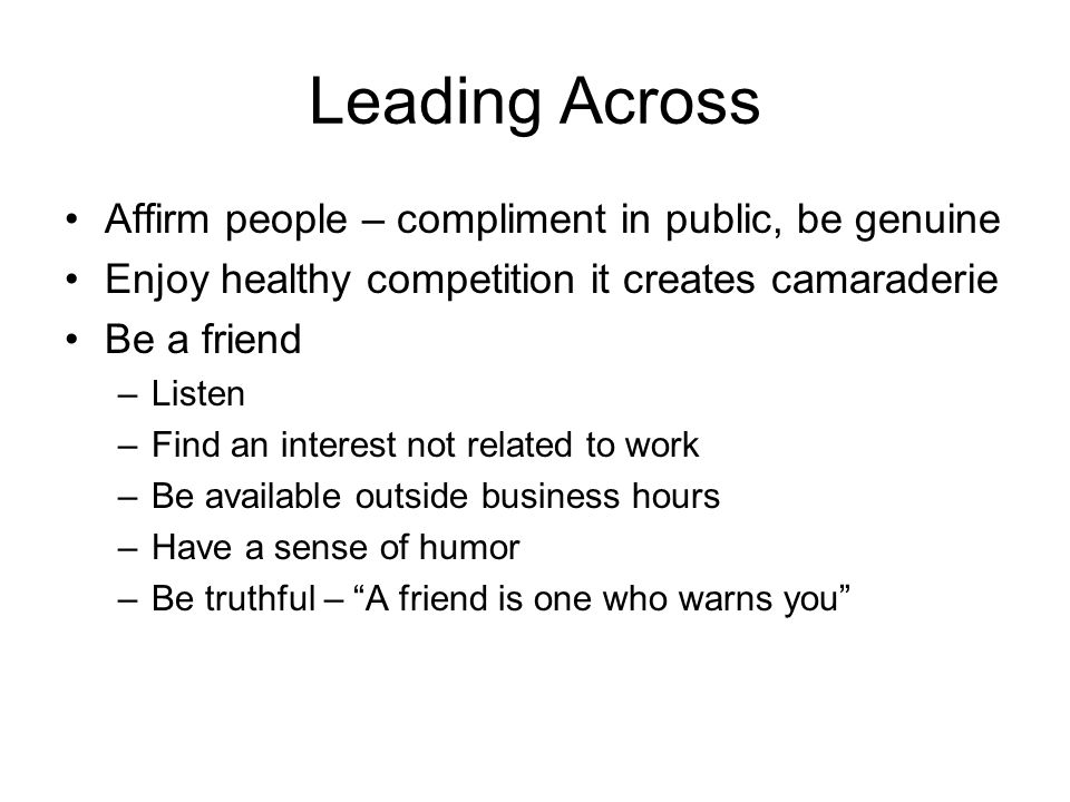 Leading Across Affirm people – compliment in public, be genuine Enjoy healthy competition it creates camaraderie Be a friend –Listen –Find an interest