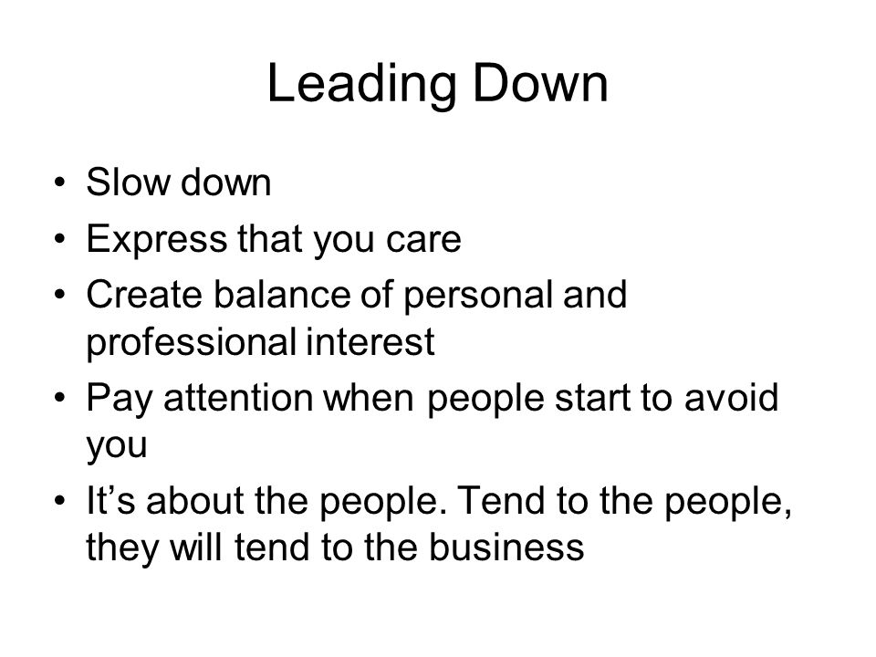 Leading Down Slow down Express that you care Create balance of personal and professional interest Pay attention when people start to avoid you It's ab