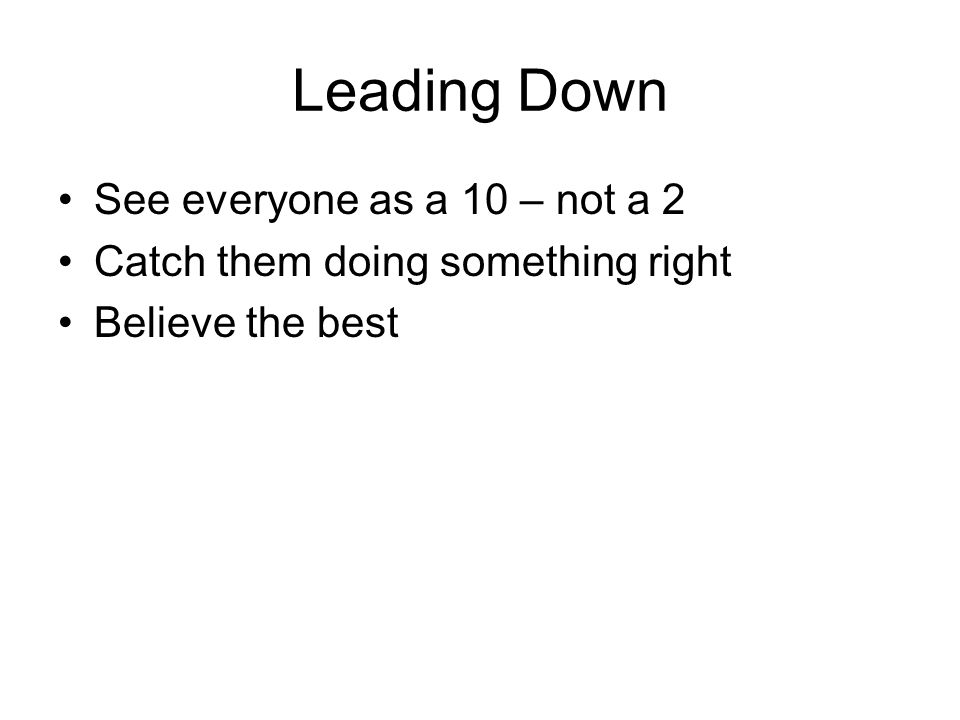 Leading Down See everyone as a 10 – not a 2 Catch them doing something right Believe the best
