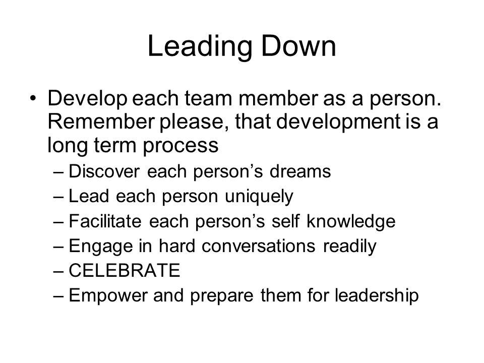 Leading Down Develop each team member as a person. Remember please, that development is a long term process –Discover each person's dreams –Lead each