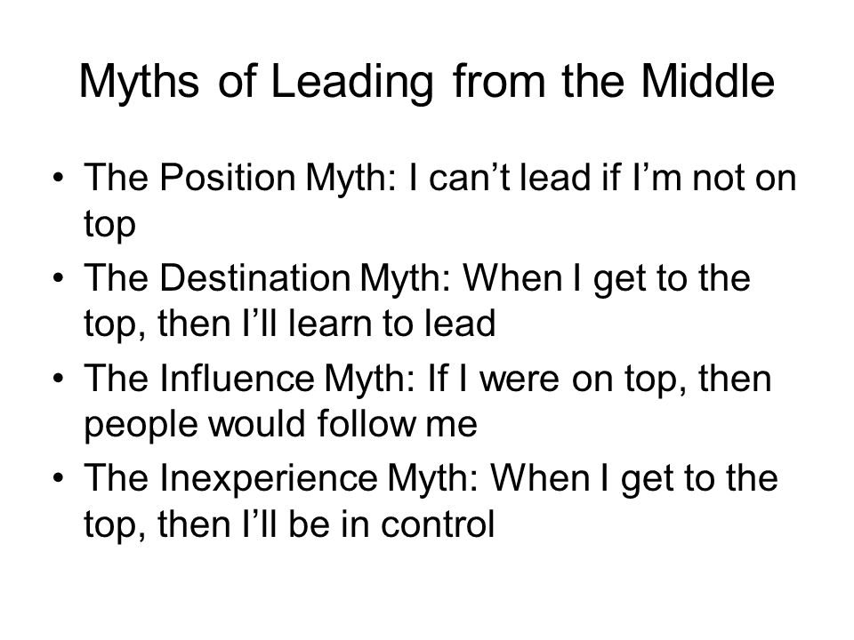 Myths of Leading from the Middle The Position Myth: I can't lead if I'm not on top The Destination Myth: When I get to the top, then I'll learn to lea