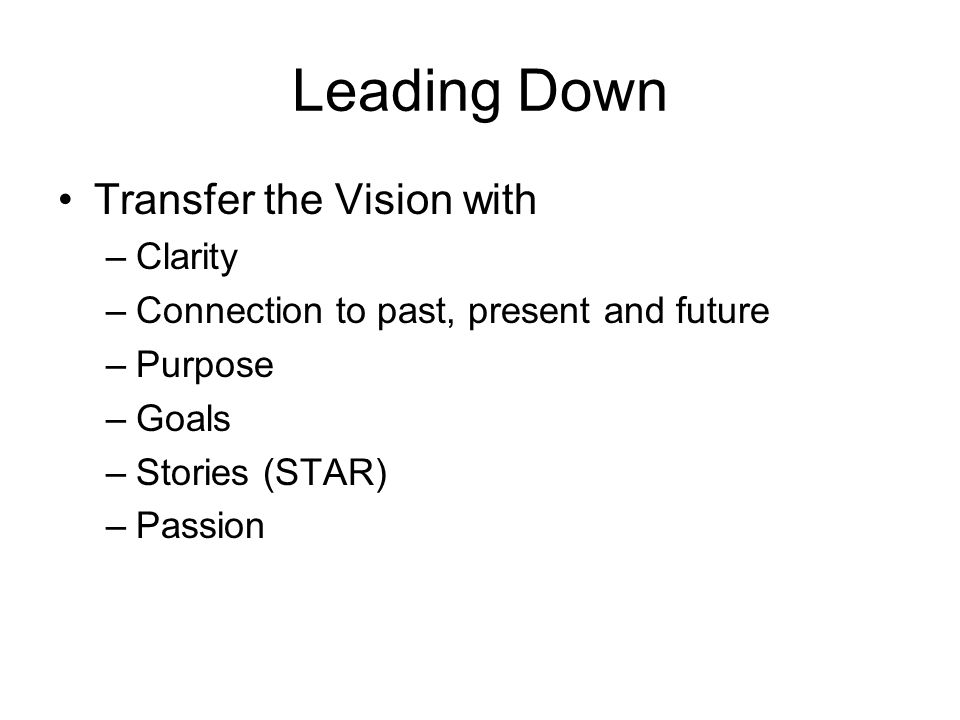 Leading Down Transfer the Vision with –Clarity –Connection to past, present and future –Purpose –Goals –Stories (STAR) –Passion