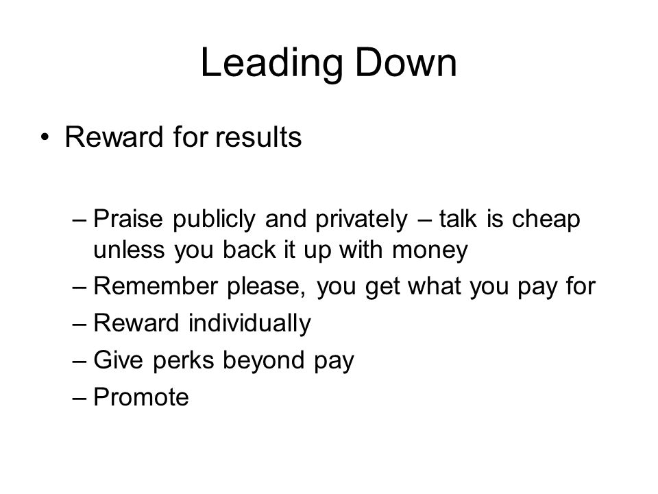 Leading Down Reward for results –Praise publicly and privately – talk is cheap unless you back it up with money –Remember please, you get what you pay